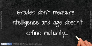 Grades don't measure intelligence and age doesn't define maturity.