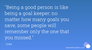 Being a good person is like being a goal keeper: no matter how many ...