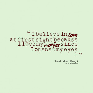 believe in love at first sight because i love my mother i believe ...