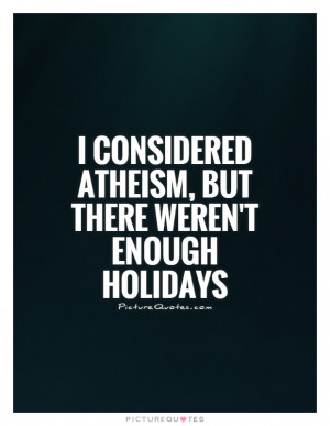 considered atheism, but there weren't enough holidays Picture Quote ...
