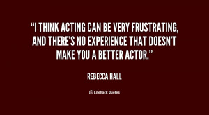 think acting can be very frustrating, and there's no experience that ...