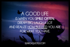 ... .com/a-good-life-is-when-you-smile-often-dream-big-blessing-quote