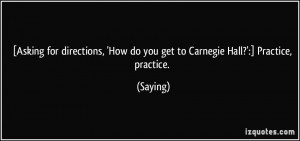 ... , 'How do you get to Carnegie Hall?':] Practice, practice. - Saying