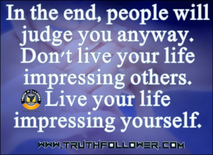 In the end, people will judge you anyway. Don't live your life ...