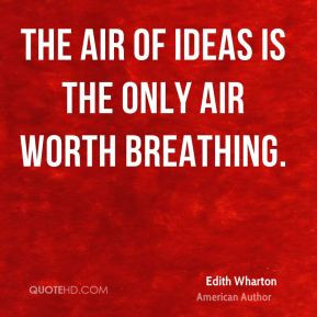 Edith Wharton - The air of ideas is the only air worth breathing.