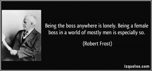 Being the boss anywhere is lonely. Being a female boss in a world of ...