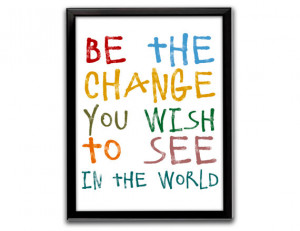 Gandhi quote, Mahatma Gandhi quote, Be the change you wish to see in ...