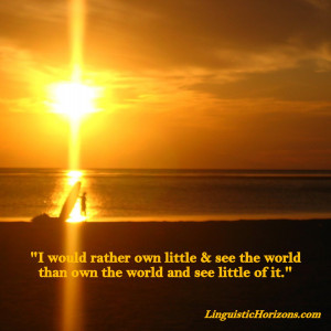 """Travel Quotes Worth Sharing: """"I would rather own little & see the ..."""