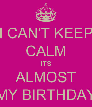 CAN'T KEEP CALM ITS ALMOST MY BIRTHDAY