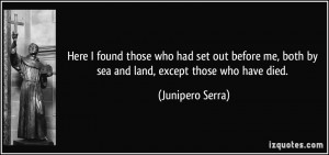 ... me, both by sea and land, except those who have died. - Junipero Serra
