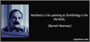 Aesthetics is for painting as Ornithology is for the birds. - Barnett ...