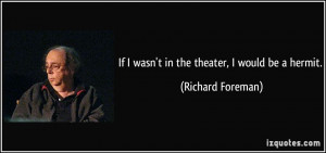 If I wasn't in the theater, I would be a hermit. - Richard Foreman