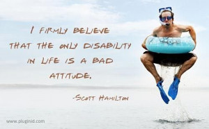 firmly believe the only disability in life is a bad attitude.