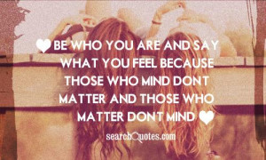 Be who you are and say what you feel because those who mind don't ...