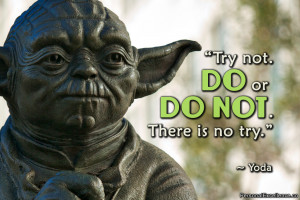"... Quote: ""Try not. Do or do not. There is no try."" ~ Yoda"