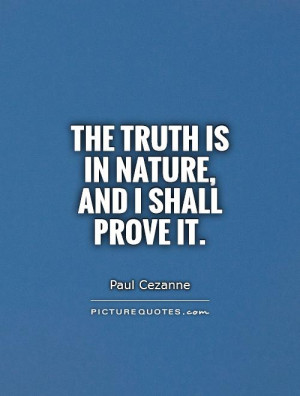 The truth is in nature, and I shall prove it. Picture Quote #1