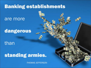 Banking establishments are more dangerous than standing armies. Thomas ...