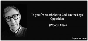 To you I'm an atheist; to God, I'm the Loyal Opposition. - Woody Allen
