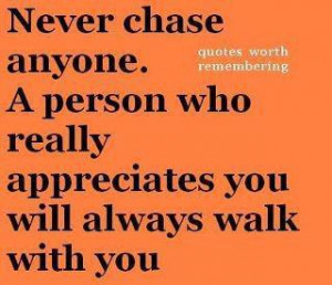 ... anyone a person who really appreciates you will always walk with you