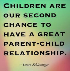 Children are our second chance to have a great parent-child ...