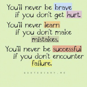 You'll never be brave if you don't get hurt. You'll never learn if you ...