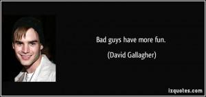 Bad guys have more fun. - David Gallagher