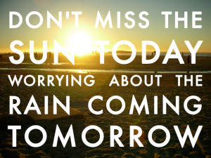 Don't Miss The Sun Today Worrying About The Rain Coming Tomorrow
