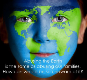 Abusing The Earth Is The Same As Abusing Our Families. How Can We ...