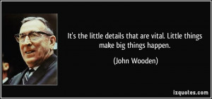 ... that are vital. Little things make big things happen. - John Wooden