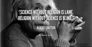 Science without religion is lame, religion without science is blind ...