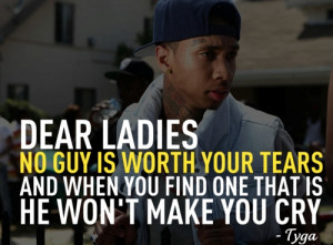Dear Ladies, No Guy Is Worth Your Tears And when You Find One That Is ...