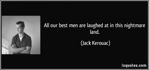 All our best men are laughed at in this nightmare land. - Jack Kerouac