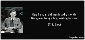 Here I am, an old man in a dry month, Being read to by a boy, waiting ...