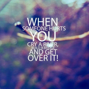 ... When someone hurts you cry a river build a bridge and get over it