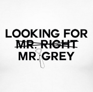 not looking for Mr. Right, I'm looking for my Christian Grey!