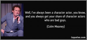 character actor, you know, and you always get your share of character ...