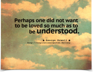 Perhaps one did not want to be loved so much as to be understood ...