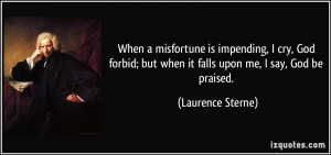 When a misfortune is impending, I cry, God forbid; but when it falls ...