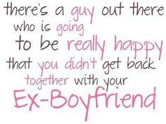 yes i have an ex boyfriend and he is bad but i know there is someone ...