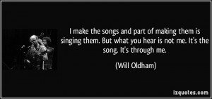... what you hear is not me. It's the song. It's through me. - Will Oldham