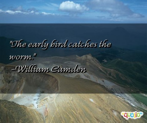 The early bird catches the worm. -William Camden