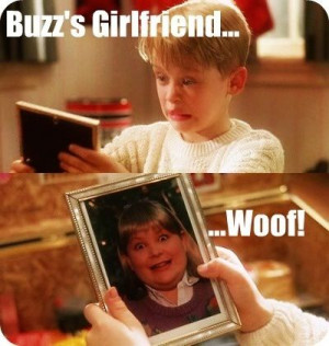 Home Alone Buzz, your girlfriend. Woof.