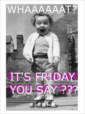WHAAAAAT? It's Friday you say??