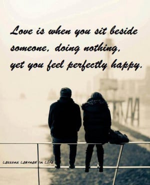 what we have here is love is when you sit beside someone doing nothing ...
