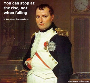 You can stop at the rise, not when falling - Napoleon Bonaparte Quotes ...