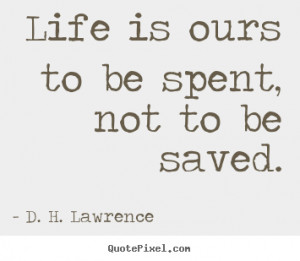 ... is ours to be spent, not to be saved. D. H. Lawrence best life quotes