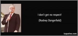 don't get no respect! - Rodney Dangerfield