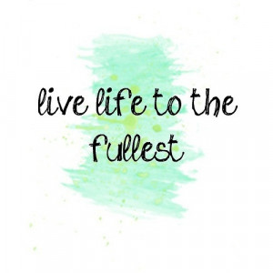 Quotes About Living Life To The Fullest Biography
