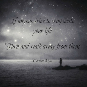 If anyone tries to complicate your life, turn and walk away from them.