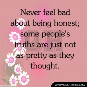 Never feel bad about being honest; some people's truths are just not ...